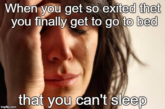 I'm so exited, and i just can't hide it | When you get so exited thet you finally get to go to bed that you can't sleep | image tagged in memes,first world problems,i give up,what day is it | made w/ Imgflip meme maker