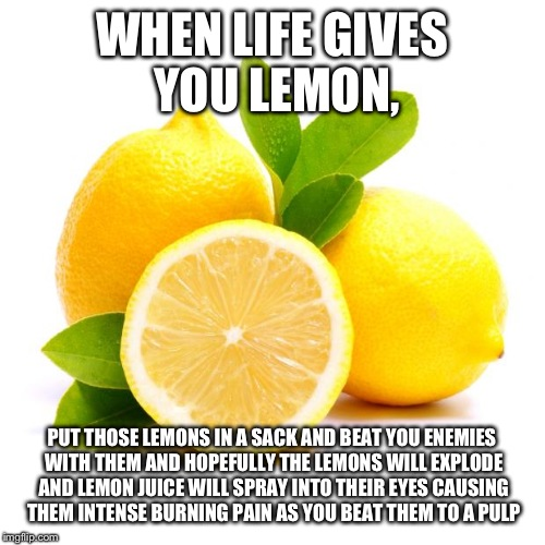 when lif gives you lemons | WHEN LIFE GIVES YOU LEMON, PUT THOSE LEMONS IN A SACK AND BEAT YOU ENEMIES WITH THEM AND HOPEFULLY THE LEMONS WILL EXPLODE AND LEMON JUICE W | image tagged in when lif gives you lemons | made w/ Imgflip meme maker