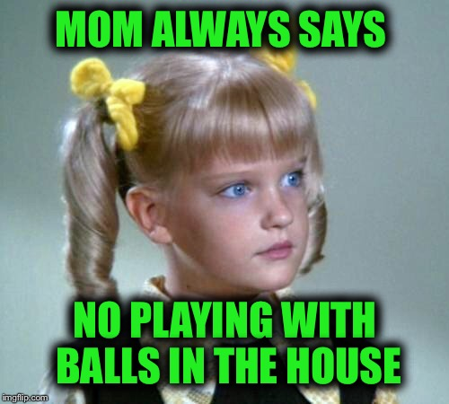 MOM ALWAYS SAYS NO PLAYING WITH BALLS IN THE HOUSE | made w/ Imgflip meme maker