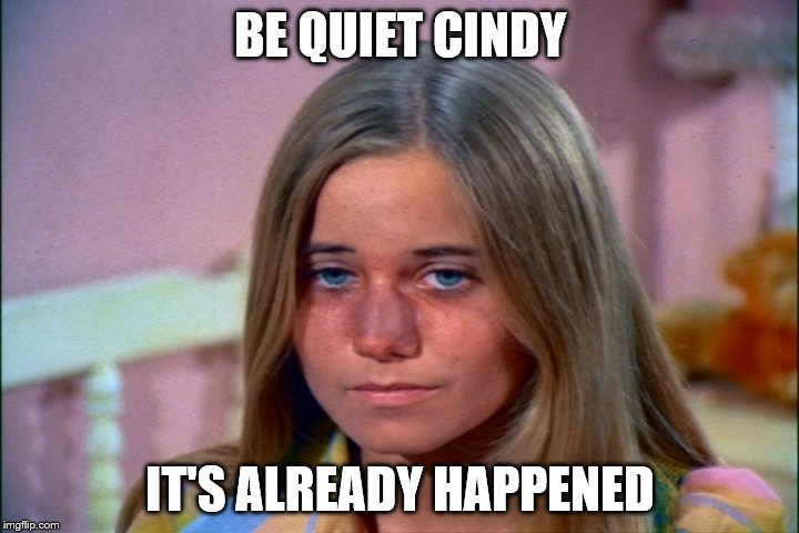 BE QUIET CINDY IT'S ALREADY HAPPENED | made w/ Imgflip meme maker