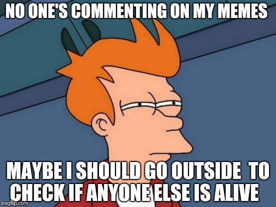Futurama Fry Meme | NO ONE'S COMMENTING ON MY MEMES MAYBE I SHOULD GO OUTSIDE  TO CHECK IF ANYONE ELSE IS ALIVE | image tagged in memes,futurama fry | made w/ Imgflip meme maker