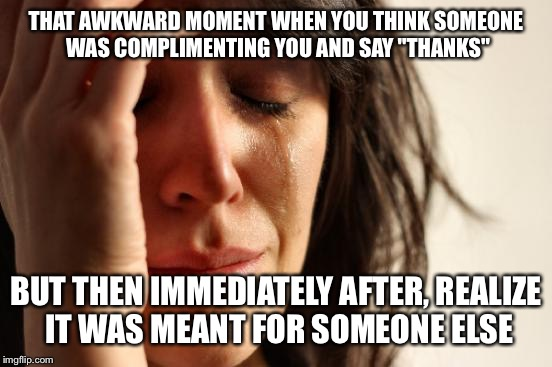 "Sigh.. these things suck | THAT AWKWARD MOMENT WHEN YOU THINK SOMEONE WAS COMPLIMENTING YOU AND SAY ""THANKS"" BUT THEN IMMEDIATELY AFTER, REALIZE IT WAS MEANT FOR SOMEO 