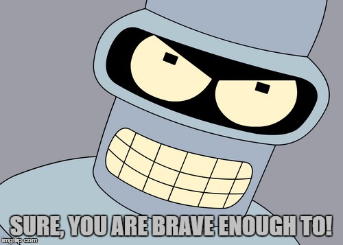 SURE, YOU ARE BRAVE ENOUGH TO! | made w/ Imgflip meme maker
