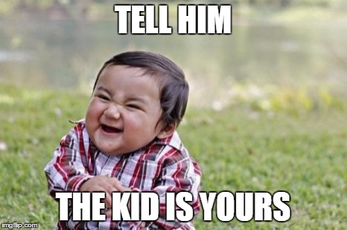 Evil Toddler Meme | TELL HIM THE KID IS YOURS | image tagged in memes,evil toddler | made w/ Imgflip meme maker