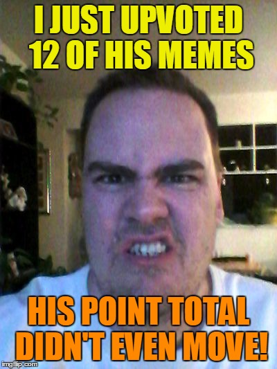 Grrr | I JUST UPVOTED 12 OF HIS MEMES HIS POINT TOTAL DIDN'T EVEN MOVE! | image tagged in grrr | made w/ Imgflip meme maker