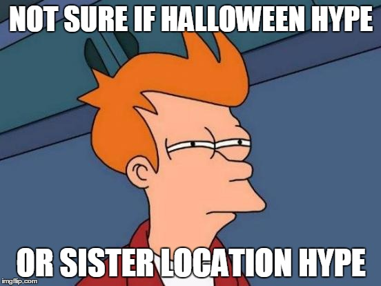 My current October situation | NOT SURE IF HALLOWEEN HYPE OR SISTER LOCATION HYPE | image tagged in memes,futurama fry,hype,halloween,sister location | made w/ Imgflip meme maker