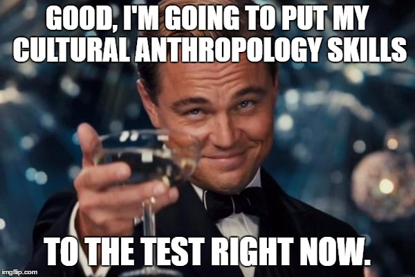 Leonardo Dicaprio Cheers Meme | GOOD, I'M GOING TO PUT MY CULTURAL ANTHROPOLOGY SKILLS TO THE TEST RIGHT NOW. | image tagged in memes,leonardo dicaprio cheers | made w/ Imgflip meme maker