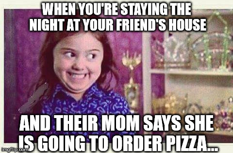 Excited Devious Girl | WHEN YOU'RE STAYING THE NIGHT AT YOUR FRIEND'S HOUSE AND THEIR MOM SAYS SHE IS GOING TO ORDER PIZZA... | image tagged in excited devious girl | made w/ Imgflip meme maker
