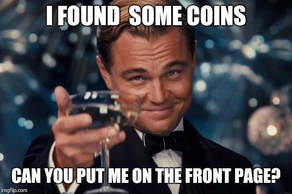 Lot of coin memes making it to the top | I FOUND  SOME COINS CAN YOU PUT ME ON THE FRONT PAGE? | image tagged in memes,leonardo dicaprio cheers,money money,upvotes,coin | made w/ Imgflip meme maker