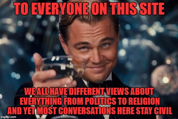 or i may just miss the junk :) |  TO EVERYONE ON THIS SITE; WE ALL HAVE DIFFERENT VIEWS ABOUT EVERYTHING FROM POLITICS TO RELIGION AND YET MOST CONVERSATIONS HERE STAY CIVIL | image tagged in memes,leonardo dicaprio cheers | made w/ Imgflip meme maker