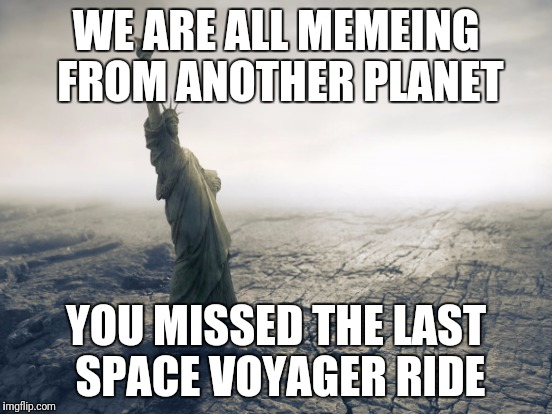 WE ARE ALL MEMEING FROM ANOTHER PLANET YOU MISSED THE LAST SPACE VOYAGER RIDE | made w/ Imgflip meme maker