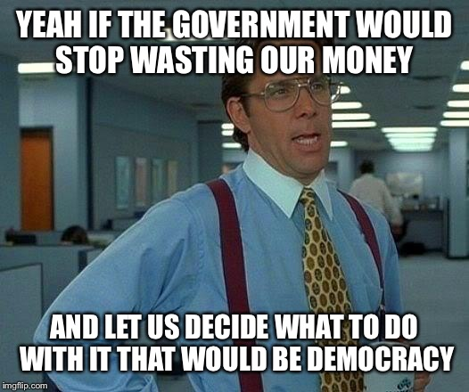 That Would Be Great Meme | YEAH IF THE GOVERNMENT WOULD STOP WASTING OUR MONEY AND LET US DECIDE WHAT TO DO WITH IT THAT WOULD BE DEMOCRACY | image tagged in memes,that would be great | made w/ Imgflip meme maker