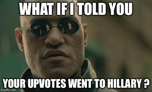 Matrix Morpheus Meme | WHAT IF I TOLD YOU YOUR UPVOTES WENT TO HILLARY ? | image tagged in memes,matrix morpheus | made w/ Imgflip meme maker