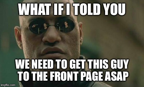 Matrix Morpheus Meme | WHAT IF I TOLD YOU WE NEED TO GET THIS GUY TO THE FRONT PAGE ASAP | image tagged in memes,matrix morpheus | made w/ Imgflip meme maker