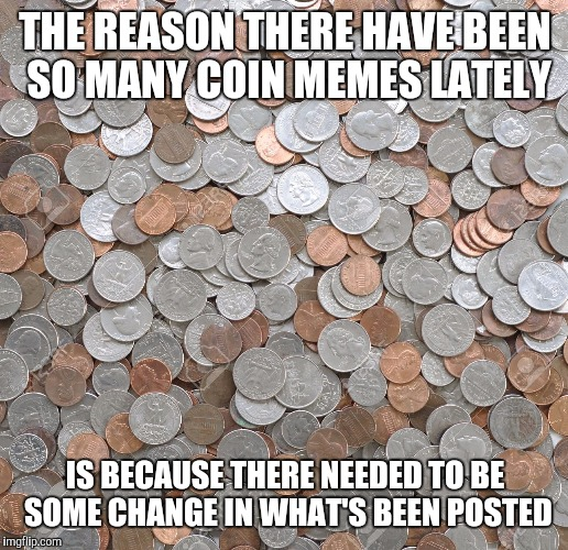 Coin memes: so hot right now | THE REASON THERE HAVE BEEN SO MANY COIN MEMES LATELY IS BECAUSE THERE NEEDED TO BE SOME CHANGE IN WHAT'S BEEN POSTED | image tagged in memes,coins | made w/ Imgflip meme maker
