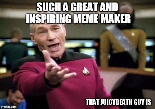 Picard Wtf Meme | SUCH A GREAT AND INSPIRING MEME MAKER THAT JUICYDEATH GUY IS | image tagged in memes,picard wtf | made w/ Imgflip meme maker