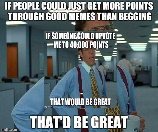 That Would Be Great Meme | IF PEOPLE COULD JUST GET MORE POINTS THROUGH GOOD MEMES THAN BEGGING THAT'D BE GREAT | image tagged in memes,that would be great | made w/ Imgflip meme maker