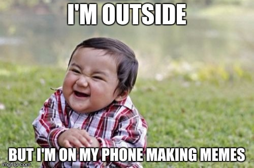 Evil Toddler Meme | I'M OUTSIDE BUT I'M ON MY PHONE MAKING MEMES | image tagged in memes,evil toddler | made w/ Imgflip meme maker