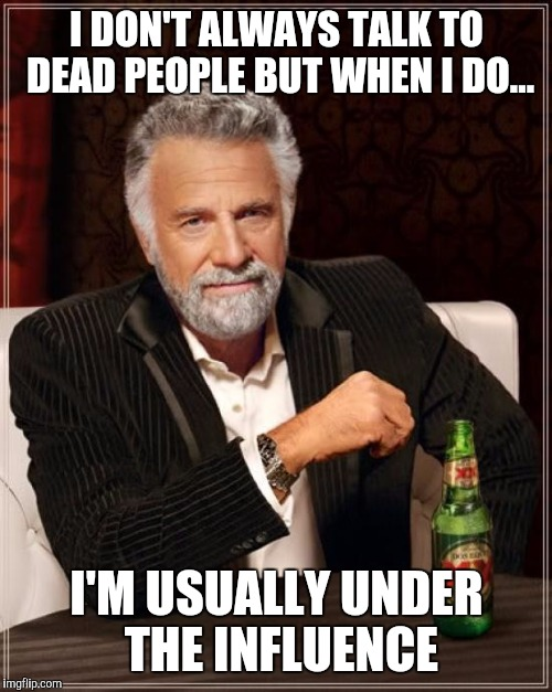 The Most Interesting Man In The World Meme | I DON'T ALWAYS TALK TO DEAD PEOPLE BUT WHEN I DO... I'M USUALLY UNDER THE INFLUENCE | image tagged in memes,the most interesting man in the world | made w/ Imgflip meme maker