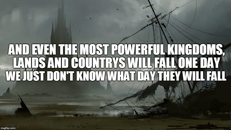 AND EVEN THE MOST POWERFUL KINGDOMS, LANDS AND COUNTRYS WILL FALL ONE DAY WE JUST DON'T KNOW WHAT DAY THEY WILL FALL | made w/ Imgflip meme maker