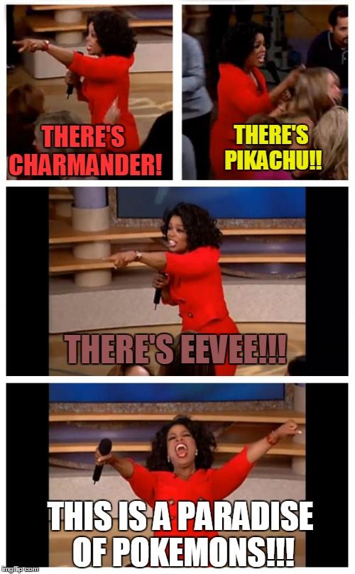 Oprahs paradise of Pokemons!!! | THERE'S PIKACHU!! THERE'S CHARMANDER! THERE'S EEVEE!!! THIS IS A PARADISE OF POKEMONS!!! | image tagged in memes,oprah you get a car everybody gets a car | made w/ Imgflip meme maker