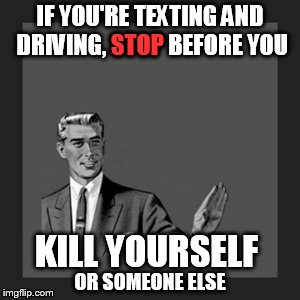 If You're Texting and Driving, Stop | IF YOU'RE TEXTING AND DRIVING, STOP BEFORE YOU KILL YOURSELF STOP OR SOMEONE ELSE | image tagged in memes,kill yourself guy,bread crumbs,texting and driving,don't do it,pull over | made w/ Imgflip meme maker