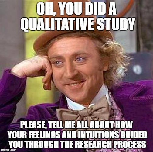 Creepy Condescending Wonka | OH, YOU DID A QUALITATIVE STUDY PLEASE, TELL ME ALL ABOUT HOW YOUR FEELINGS AND INTUITIONS GUIDED YOU THROUGH THE RESEARCH PROCESS | image tagged in memes,creepy condescending wonka,research,study,thesis,feelings | made w/ Imgflip meme maker