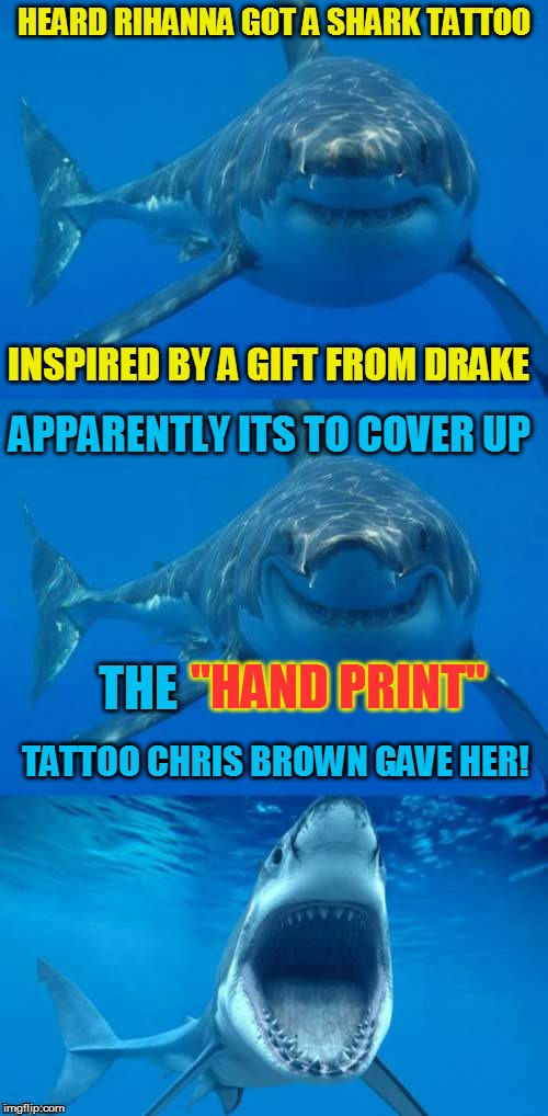 "Bad Shark Pun  | HEARD RIHANNA GOT A SHARK TATTOO INSPIRED BY A GIFT FROM DRAKE APPARENTLY ITS TO COVER UP TATTOO CHRIS BROWN GAVE HER! THE ""HAND PRINT"" 