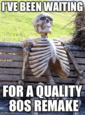 Waiting Skeleton Meme | I'VE BEEN WAITING FOR A QUALITY 80S REMAKE | image tagged in memes,waiting skeleton | made w/ Imgflip meme maker