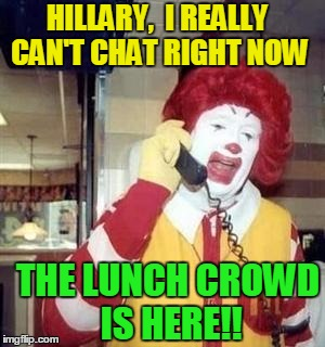 Ronald  | HILLARY,  I REALLY CAN'T CHAT RIGHT NOW THE LUNCH CROWD IS HERE!! | image tagged in ronald | made w/ Imgflip meme maker