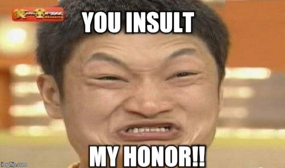 YOU INSULT MY HONOR!! | made w/ Imgflip meme maker
