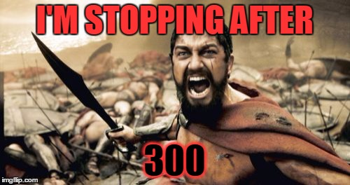 Sparta Leonidas Meme | I'M STOPPING AFTER 300 | image tagged in memes,sparta leonidas | made w/ Imgflip meme maker