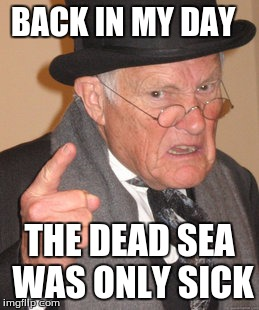 Back In My Day Meme | BACK IN MY DAY THE DEAD SEA WAS ONLY SICK | image tagged in memes,back in my day | made w/ Imgflip meme maker