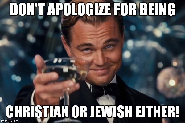 Leonardo Dicaprio Cheers Meme | DON'T APOLOGIZE FOR BEING CHRISTIAN OR JEWISH EITHER! | image tagged in memes,leonardo dicaprio cheers | made w/ Imgflip meme maker