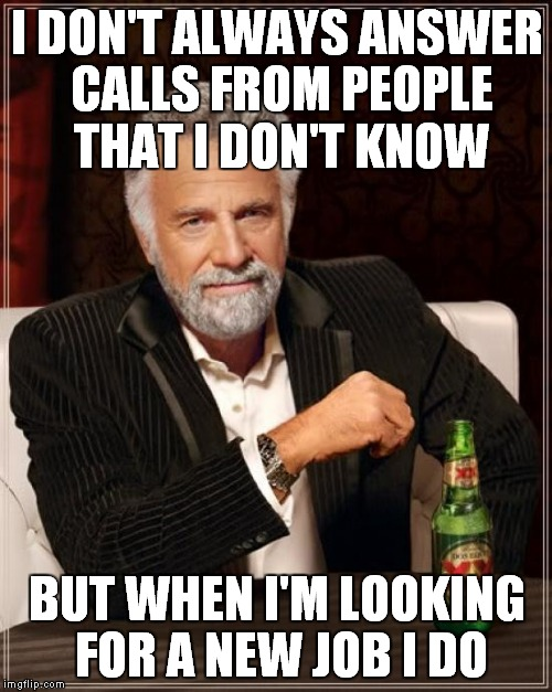 The Most Interesting Man In The World Meme | I DON'T ALWAYS ANSWER CALLS FROM PEOPLE THAT I DON'T KNOW BUT WHEN I'M LOOKING FOR A NEW JOB I DO | image tagged in memes,the most interesting man in the world | made w/ Imgflip meme maker