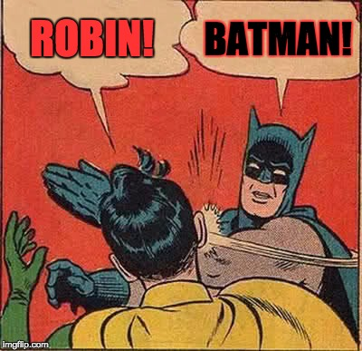 Batman Slapping Robin Meme | ROBIN! BATMAN! | image tagged in memes,batman slapping robin | made w/ Imgflip meme maker
