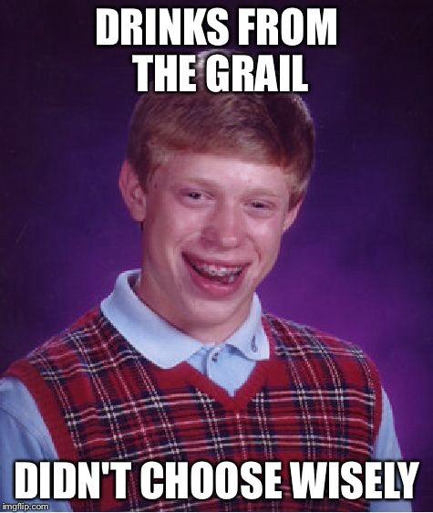 Bad Luck Brian Meme | DRINKS FROM THE GRAIL DIDN'T CHOOSE WISELY | image tagged in memes,bad luck brian | made w/ Imgflip meme maker