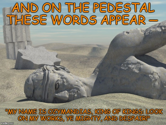 "AND ON THE PEDESTAL THESE WORDS APPEAR ""MY NAME IS OZYMANDIAS, KING OF KINGS: LOOK ON MY WORKS, YE MIGHTY, AND DESPAIR!"" _ 