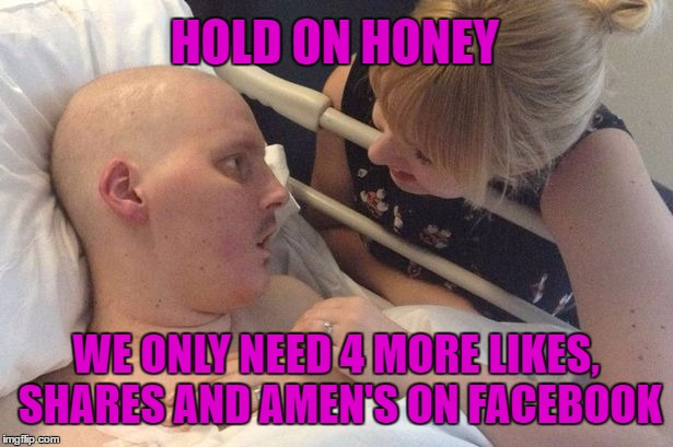 Deathbed Miracles |  HOLD ON HONEY; WE ONLY NEED 4 MORE LIKES, SHARES AND AMEN'S ON FACEBOOK | image tagged in facebook,facebook likes,facebook problems,facebook like button,amen | made w/ Imgflip meme maker