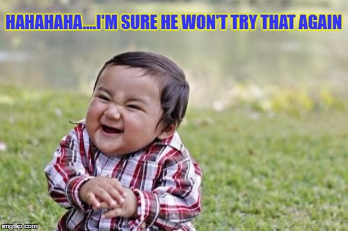 Evil Toddler Meme | HAHAHAHA....I'M SURE HE WON'T TRY THAT AGAIN | image tagged in memes,evil toddler | made w/ Imgflip meme maker