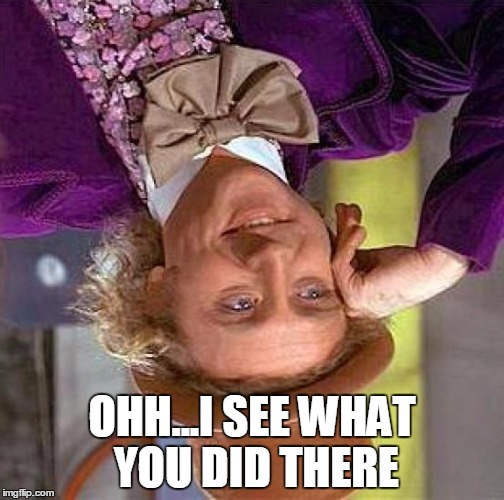 Creepy Condescending Wonka | OHH...I SEE WHAT YOU DID THERE | image tagged in memes,creepy condescending wonka,sarcasm,bitch | made w/ Imgflip meme maker