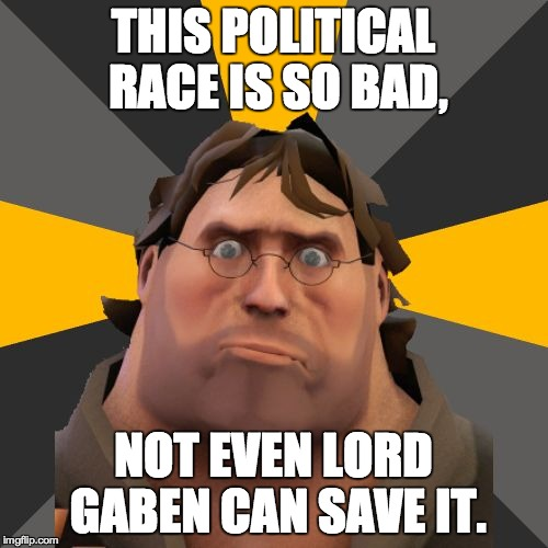 Gabe Heavy | THIS POLITICAL RACE IS SO BAD, NOT EVEN LORD GABEN CAN SAVE IT. | image tagged in gabe heavy | made w/ Imgflip meme maker