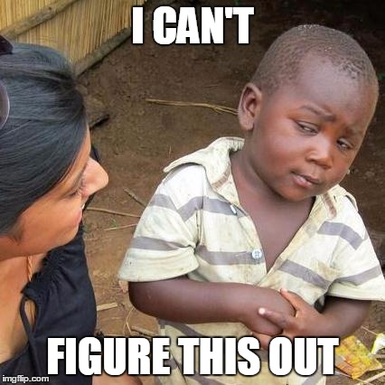 Third World Skeptical Kid Meme | I CAN'T FIGURE THIS OUT | image tagged in memes,third world skeptical kid | made w/ Imgflip meme maker