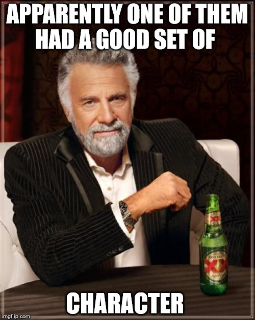 The Most Interesting Man In The World Meme | APPARENTLY ONE OF THEM HAD A GOOD SET OF CHARACTER | image tagged in memes,the most interesting man in the world | made w/ Imgflip meme maker