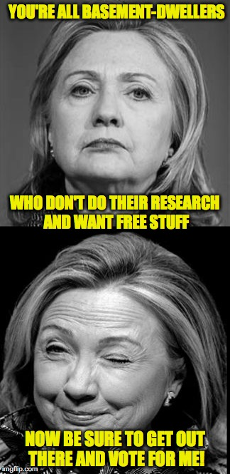 That's quite the campaign strategy you've got there | YOU'RE ALL BASEMENT-DWELLERS NOW BE SURE TO GET OUT THERE AND VOTE FOR ME! WHO DON'T DO THEIR RESEARCH AND WANT FREE STUFF | image tagged in hillary winking | made w/ Imgflip meme maker