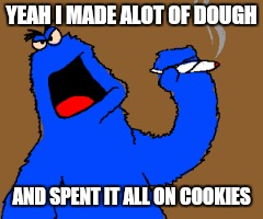 Living large  | YEAH I MADE ALOT OF DOUGH AND SPENT IT ALL ON COOKIES | image tagged in memes,first world problems,wall street | made w/ Imgflip meme maker