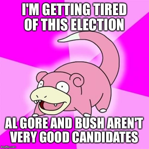 Slowpoke |  I'M GETTING TIRED OF THIS ELECTION; AL GORE AND BUSH AREN'T VERY GOOD CANDIDATES | image tagged in memes,slowpoke | made w/ Imgflip meme maker