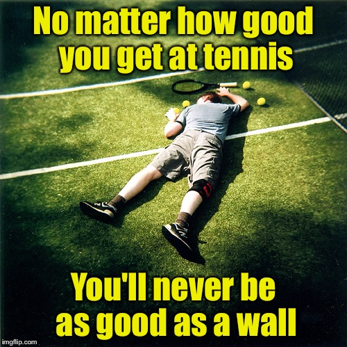 Tennis Defeat | No matter how good you get at tennis You'll never be as good as a wall | image tagged in memes,tennis defeat | made w/ Imgflip meme maker