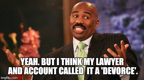 Steve Harvey Meme | YEAH. BUT I THINK MY LAWYER AND ACCOUNT CALLED  IT A 'DEVORCE'. | image tagged in memes,steve harvey | made w/ Imgflip meme maker