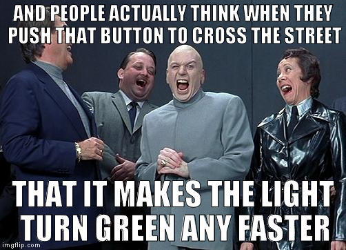 dr evil laugh | AND PEOPLE ACTUALLY THINK WHEN THEY PUSH THAT BUTTON TO CROSS THE STREET THAT IT MAKES THE LIGHT TURN GREEN ANY FASTER | image tagged in dr evil laugh | made w/ Imgflip meme maker